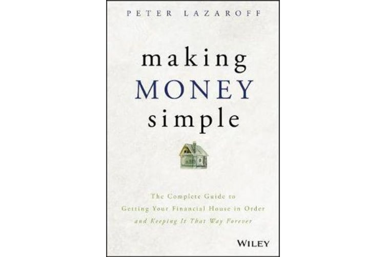 Making Money Simple - The Complete Guide to Getting Your Financial House in Order and Keeping It That Way Forever
