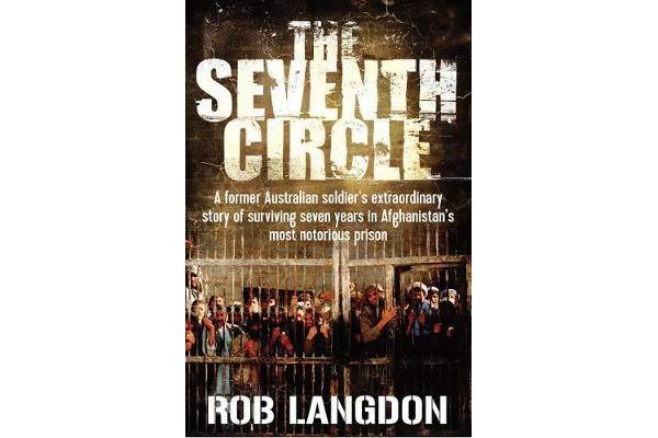 The Seventh Circle - A Former Australian Soldier's Extraordinary Story of Surviving Seven Years in Afghanistan's Most Notorious Prison