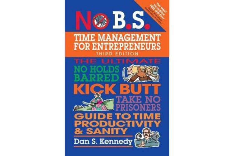 No B.S. Time Management for Entrepreneurs - The Ultimate No Holds Barred Kick Butt Take No Prisoners Guide to Time Productivity and Sanity