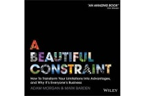 A Beautiful Constraint - How to Transform Your Limitations Into Advantages, and Why It's Everyone's Business