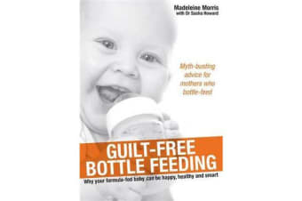 Guilt-Free Bottle Feeding - Why Your Formula-Fed Baby Can Be Happy, Healthy and Smart