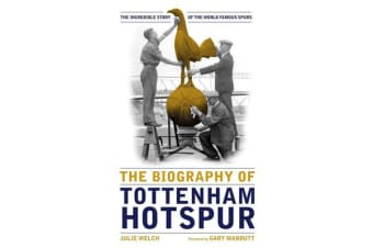 The Biography of Tottenham Hotspur - The Incredible Story of the World Famous Spurs
