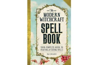 The Modern Witchcraft Spell Book - Your Complete Guide to Crafting and Casting Spells