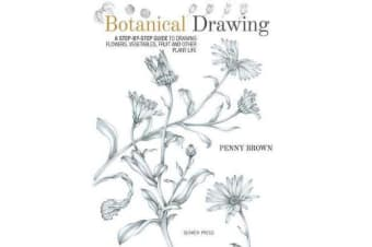 Botanical Drawing - A Step-by-Step Guide to Drawing Flowers, Vegetables, Fruit and Other Plant Life
