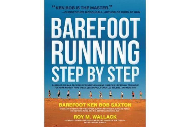 Barefoot Running Step by Step - Barefoot Ken Bob, the Guru of Shoeless Running, Shares His Personal Technique for Running with More Speed, Less Impact, Fewer Leg Inguries, and More Fun
