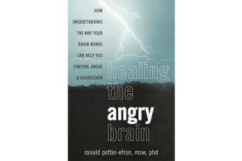 Healing the Angry Brain - How Understanding the Way Your Brain Works Can Help You Control Anger and Aggression