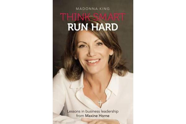 Think Smart Run Hard - Lessons in Business Leadership from Maxine Horne