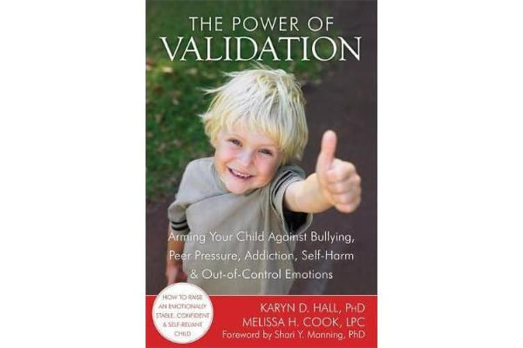 The Power of Validation - Arming Your Child Against Bullying, Peer Pressure, Addiction, Self-Harm, and Out-of-Control Emotions