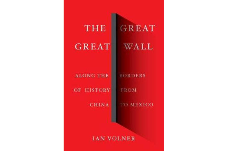 The Great Great Wall - Along the Borders of History from China to Mexico