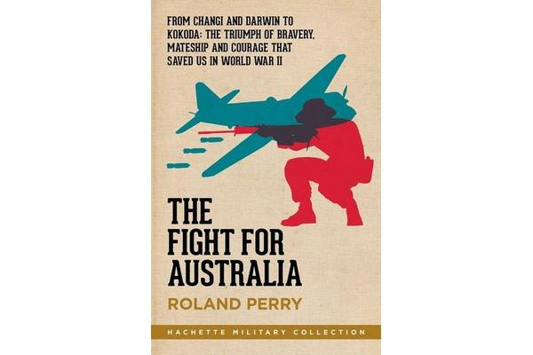 The Fight for Australia - From Changi and Darwin to Kokoda   the Triumph of Bravery, Mateship and Courage That Saved Us in World War II