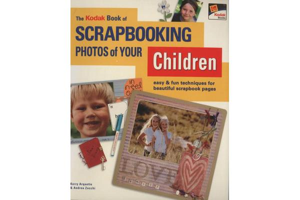 The Kodak Book of Scrapbooking Photos of Your Children - Easy and Fun Techniques for Beautiful Scrapbook Pages