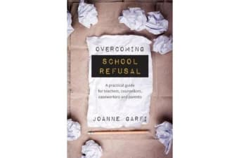 Overcoming School Refusal - A Practical Guide for Teachers, Counsellors, Caseworkers and Parents