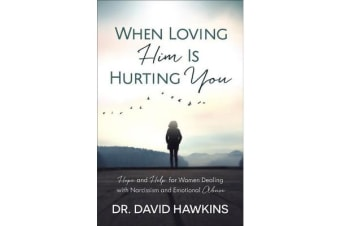 When Loving Him Is Hurting You - Hope and Help for Women Dealing with Narcissism and Emotional Abuse
