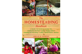 The Homesteading Handbook - A Back to Basics Guide to Growing Your Own Food, Canning, Keeping Chickens, Generating Your Own Energy, Crafting, Herbal Medicine, and More