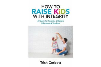 How to Raise Kids with Integrity - A Guide for Parents, Childcare Educators & Teachers