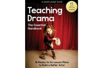 Teaching Drama - The Essential Handbook: 16 Ready-To-Go Lesson Plans to Build a Better Actor