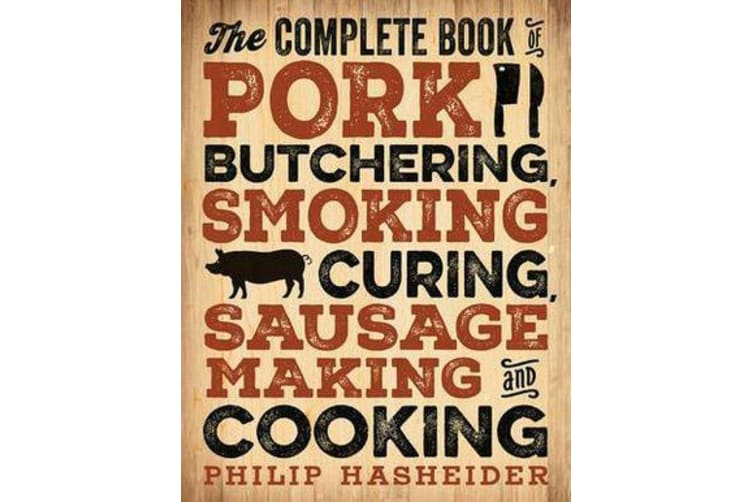 The Complete Book of Pork Butchering, Smoking, Curing, Sausage Making, and Cooking