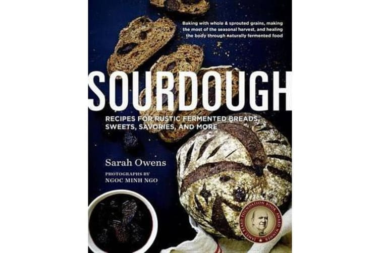 Sourdough - Recipes for Rustic Fermented Breads, Sweets, Savories, and More