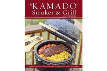 The Kamado Smoker and Grill Cookbook - Recipes and Techniques for the World's Best Barbecue