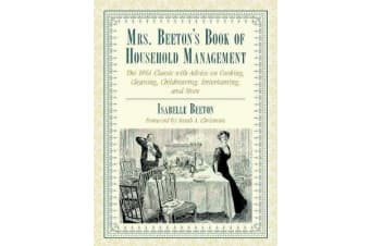 Mrs. Beeton's Book of Household Management - The 1861 Classic with Advice on Cooking, Cleaning, Childrearing, Entertaining, and More