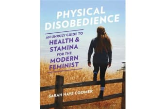 Physical Disobedience - An Unruly Guide to Health and Stamina for the Modern Feminist