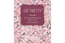 Eat Pretty - Nutrition for Beauty, Inside and Out