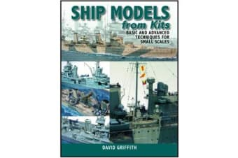Ship Models from Kits - Basic and Advanced Techniques for Small Scales