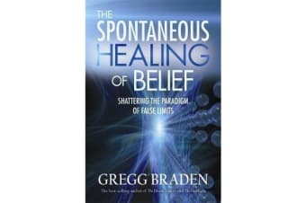 The Spontaneous Healing Of Belief - Shattering The Paradigm Of False Limits