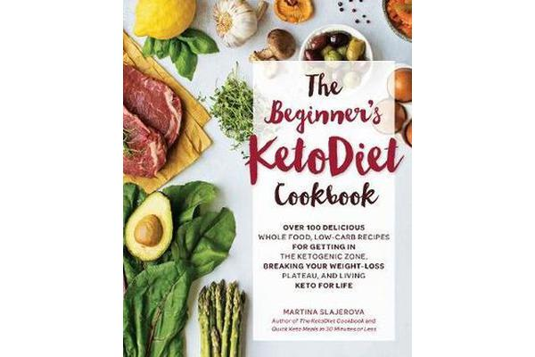 The Beginner's KetoDiet Cookbook - Over 100 Delicious Whole Food, Low-Carb Recipes for Getting in the Ketogenic Zone, Breaking Your Weight-Loss Plateau, and Living Keto for Life