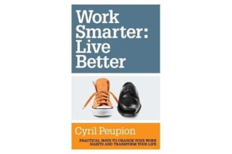 Work Smarter: Live Better - Practical Ways to Change Your Work Habits and Transform Your Life