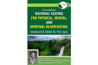 Prof. Arnold Ehret's Rational Fasting for Physical, Mental and Spiritual Rejuvenation - Introduced and Edited by Prof. Spira