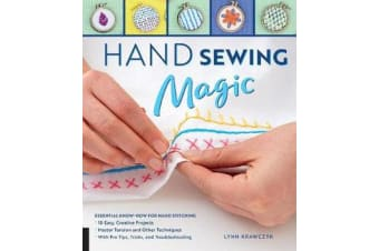 Hand Sewing Magic - Essential Know-How for Hand Stitching--*10 Easy, Creative Projects *Master Tension and Other Techniques * With Pro Tips, Tricks, and Troubleshooting