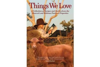 Things We Love - A collection of Recipes and Stories from the Hancock and Kidman Pastorial Properties