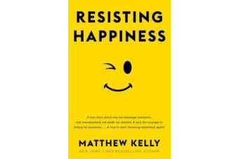 Resisting Happiness - A True Story about Why We Sabotage Ourselves, Feel Overwhelmed, Set Aside Our Dreams, and Lack the Courage to Simply Be Ourselves... and How to Start Choosing Happiness Again