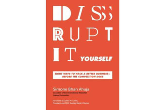 Disrupt-It-Yourself - Eight Ways To Hack A Better Business - Before The Competition Does