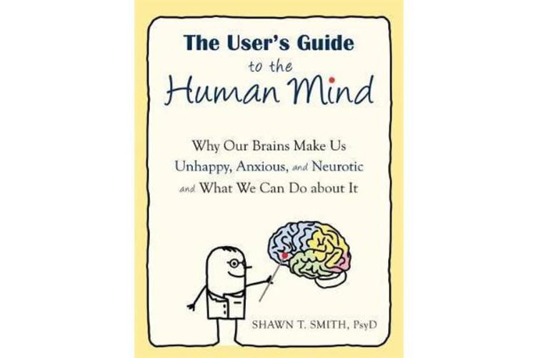 The User's Guide to the Human Mind - Why Our Brains Make Us Unhappy, Anxious, and Neurotic and What We Can Do about It