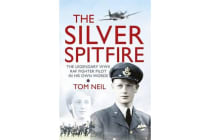 The Silver Spitfire - The Legendary WWII RAF Fighter Pilot in his Own Words