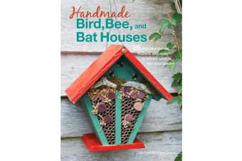 Handmade Bird, Bee, and Bat Houses - 25 Beautiful Homes, Feeders, and More to Attract Wildlife into Your Garden