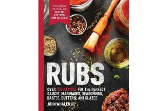 Rubs - Over 150 Recipes for the Perfect Sauces, Marinades, Seasonings, Bastes, Butters and Glazes