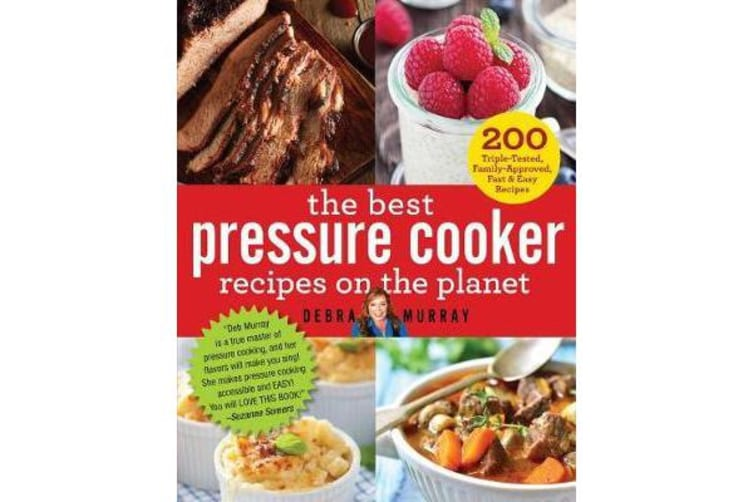 The Best Pressure Cooker Recipes on the Planet - 200 Triple-Tested, Family-Approved, Fast & Easy Recipes