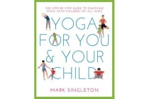 Yoga for You and Your Child - The Step-by-step Guide to Enjoying Yoga with Children of All Ages