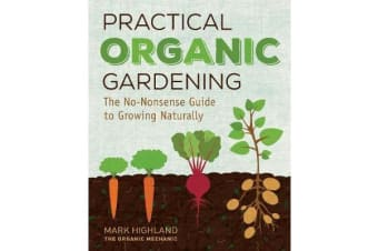 Practical Organic Gardening - The No-Nonsense Guide to Growing Naturally