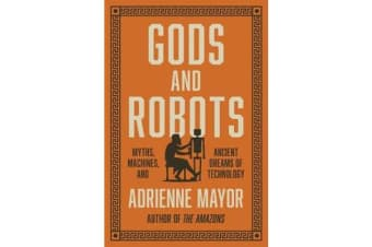 Gods and Robots - Myths, Machines, and Ancient Dreams of Technology