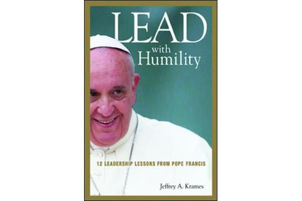 Lead with Humility - 12 Leadership Lessons from Pope Francis