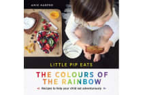 Little Pip Eats the Colours of the Rainbow - Recipes to Help Your Child Eat Adventurously
