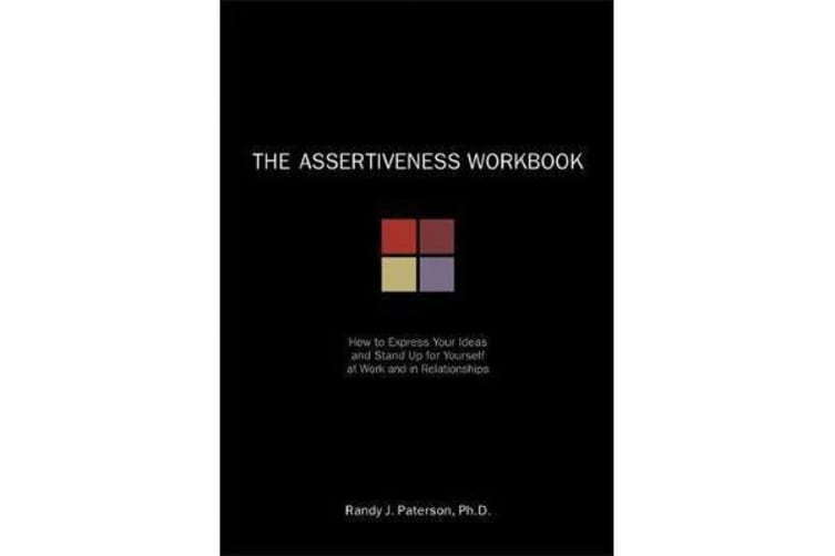 The Assertiveness Workbook - How to Express Your Ideas and Stand Up for Yourself at Work and in Relationships