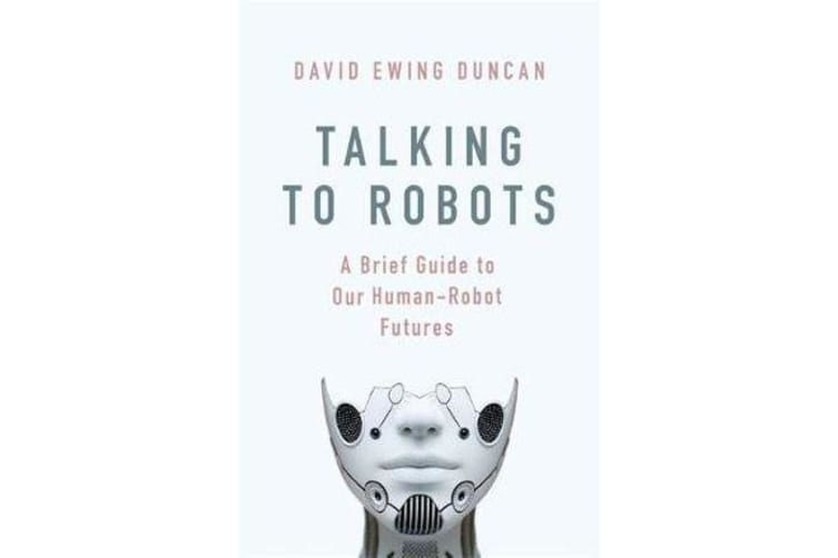 Talking to Robots - A Brief Guide to Our Human-Robot Futures