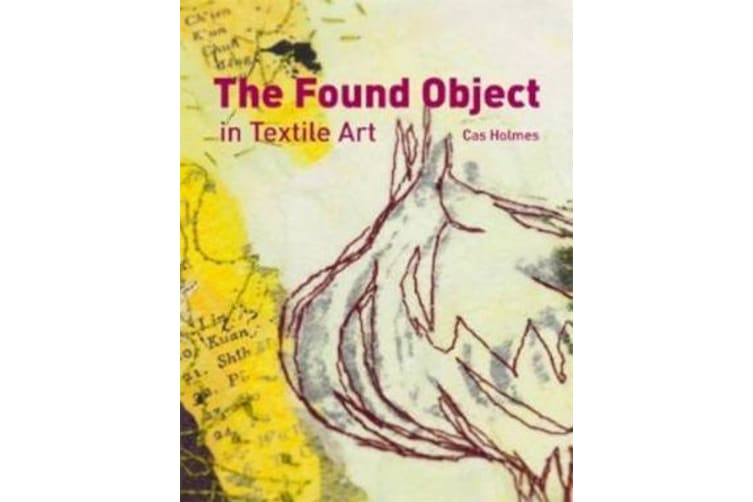 The Found Object in Textile Art - Recycling and repurposing natural, printed and vintage objects