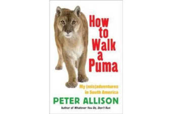 How to Walk a Puma - My (Mis)Adventures in South America