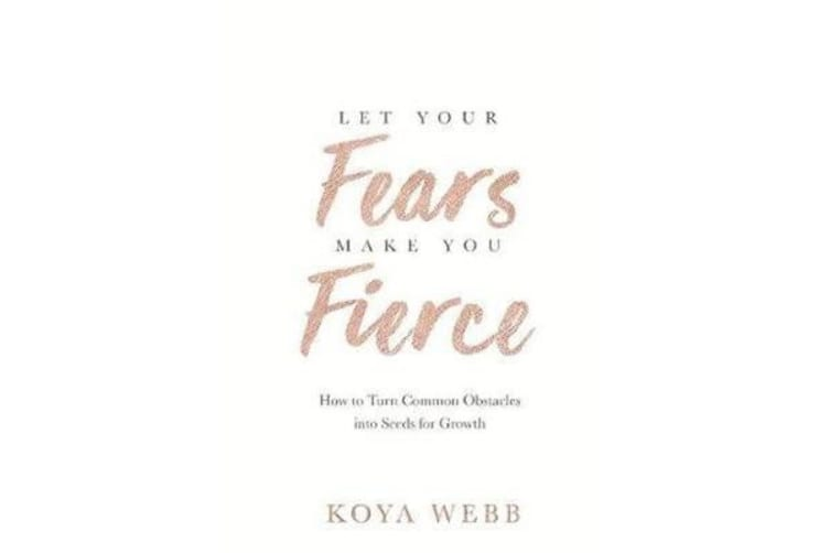 Let Your Fears Make You Fierce - How to Turn Common Obstacles into Seeds for Growth